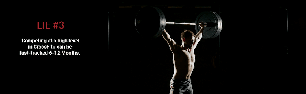 Lie 3 - Competing at a High Level in CrossFit® Can be Fast-Tracked 6-12 Months.