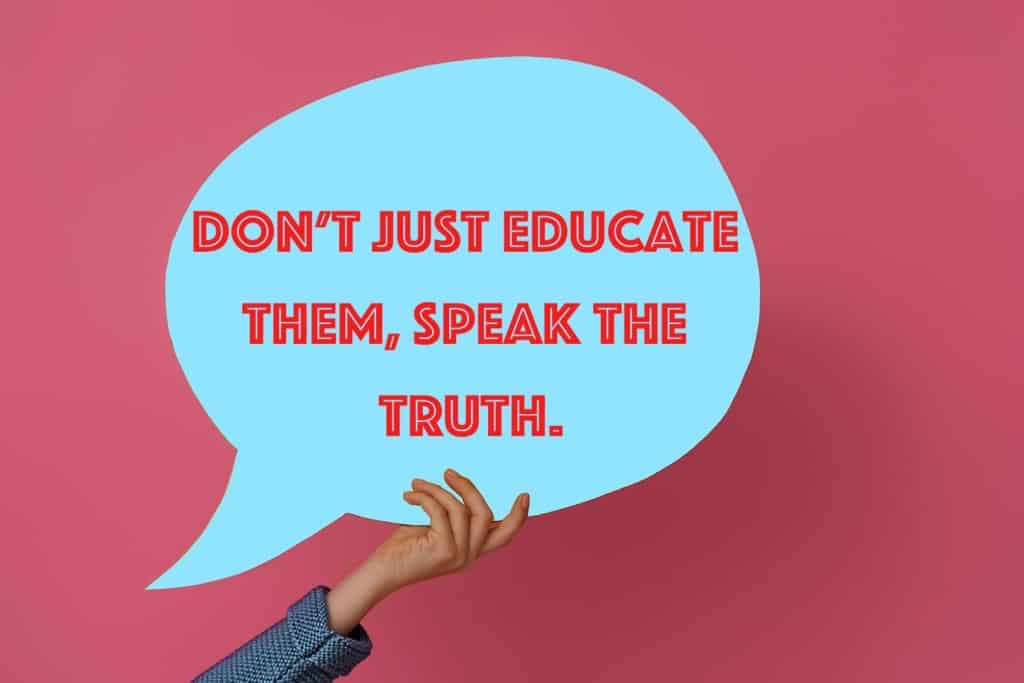 Don't just educate them, speak the truth